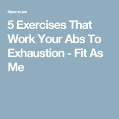 5 Exercises That Work Your Abs To Exhaustion - Fit As Me