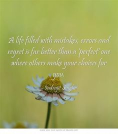 """A life filled with mistakes, errors and regret is far better than a """"perfectöne where others make your choices for you."""