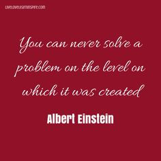 You can never solve a problem on the level on which it was created. {Albert Einstein}