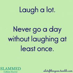 I just laugh alot,  I can't help it, I'm silly, I love being goofy and really, life's to short to be anything but happy