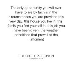 "Eugene H. Peterson - ""The only opportunity you will ever have to live by faith is in the circumstances..."". life, faith, run-with-the-horses"