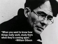 "When you want to know how things really work, study them when they're coming apart. William Gibson, ""Zero History"""