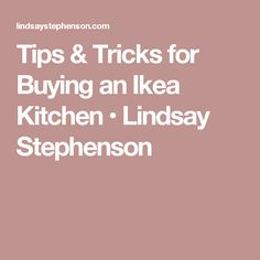 Tips & Tricks for Buying an Ikea Kitchen • Lindsay Stephenson