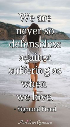 We are never so defenseless against suffering as when we love. #Love #Suffering #Quotes #Defenseless #SigmundFreud Pure Love Quotes, Romantic Love Quotes, Suffering Quotes, Freud Quotes, Good Morning Love, Sigmund Freud, Love Others, Unconditional Love, Love Is Sweet