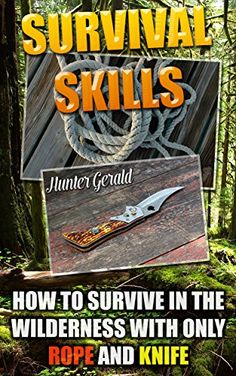 Survival Skills: How To Survive In The Wilderness With Only Rope And Knife: (Survival Gear, Survivalist, Survival Tips, Preppers Survival Guide, Home Defense) ... hunting, fishing, prepping and foraging) by [Gerald, Hunter]