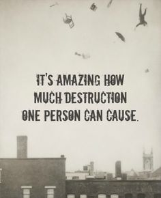 or how quickly a life which took you years to build can be destroyed :(