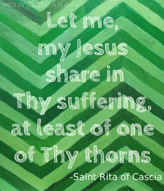 """Let me, my Jesus, share in Thy suffering, at least of one of Thy thorns.""- St. Rita of Cascia"