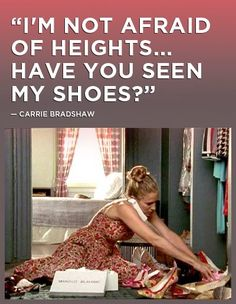 """I'm not afraid of heights... Have you sen my shoes""- Carrie Bradshaw"