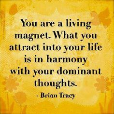 You are a living magnet. What you attract into your life is in harmony with your dominant thoughts. –Brian Tracy