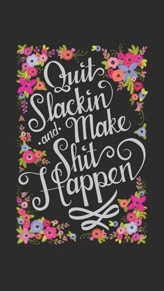 Quit slackin and make sh*t happen