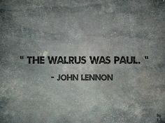 The walrus was Paul. John Lennon   ...(But the walrus was not who he thought he was)