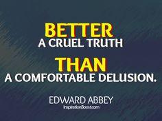 Better a Truth Cruel than a Comfortable Delusion - Edward Abbey