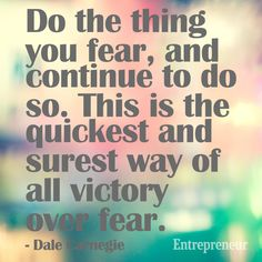 Do the thing you fear, and continue to do so. This is the quickest and surest way of all victory over fear. -- Dale Carnegie
