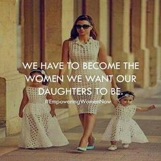 We have to become the women we want our daughters to be.