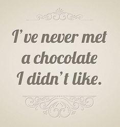 """I've never met a chocolate I didn't like."""
