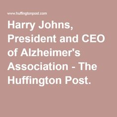 Harry Johns, President and CEO of Alzheimer's Association - The Huffington Post.