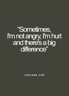 Sometimes, I'm not angry, I'm hurt. And there's a big difference.