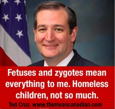Fetuses and zygotes mean everything to me. Homeless children, not so much. --Ted Cruz
