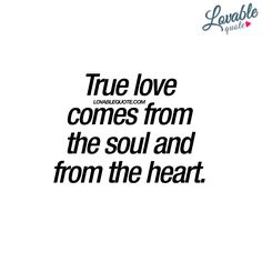 """True love comes from the soul and from the heart."" 