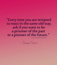 Every time you are tempted to react in the same old way, ask if you want to be a prisoner of the past or a pioneer of the future.