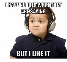 How I feel about listening to music in other languages - Imgur