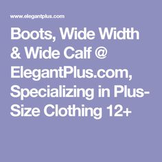 Boots, Wide Width & Wide Calf @ ElegantPlus.com, Specializing in Plus- Size Clothing 12+
