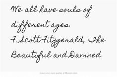 We all have souls of different ages. F. Scott Fitzgerald, The Beautiful and Damned