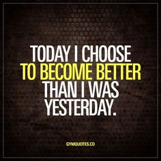 Today I choose to become better than I was yesterday. Train hard to be better than yesterday.