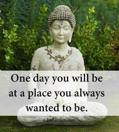 One day you will be at a place you always wanted to be.