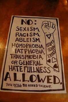 """""""No: Sexsism, racism, ableism, homophopia, fatphobia, transphobia or general hatefullness allowed. You will be asked to leave."""" #feminism #activism #equality"""