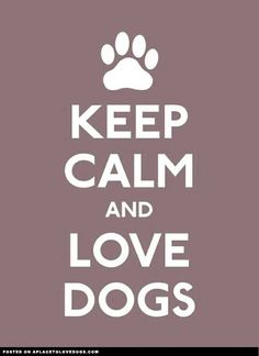 Keep Calm and Love Dogs!