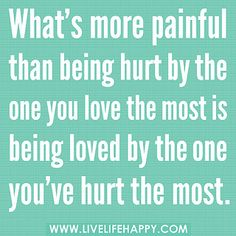 """""""What's more painful than being hurt by the one you love the most is being loved by the one you've hurt the most."""" -Robert Tew"""