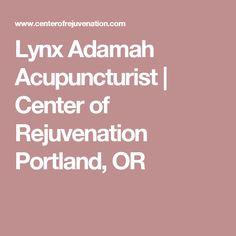 Lynx Adamah  Acupuncturist | Center of Rejuvenation  Portland, OR