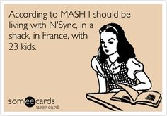 Funny Friendship Ecard: According to MASH I should be living with N'Sync, in a shack, in France, with 23 kids.