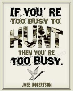 This is true if are to busy to to u be way to busy. Go hunt.