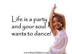 Reposting @bruce.vanhorn: Life is a #party and your soul wants to #dance! .. .. #follow: @bruce.vanhorn .. .. ..  #believe #business #entrepreneur #faith #family #goals #grateful #growth #happy #hope #inspiration #leadership #love #meditation #mindfulness #motivation #passion #positive #selflove#spirituality #story #success #thankyou #thinkpositive #transformation #truth #wisdom -- --