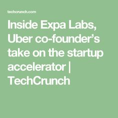 Inside Expa Labs, Uber co-founder's take on the startup accelerator  |  TechCrunch