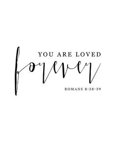 You are loved forever Romans 8:38-39 Nothing can separate us from God's love. Romans 8:38-39 reassures us of that! Nothing above or below, nothing on this earth... not even life or death can separate us from God's love.