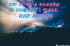 Try to be a rainbow in someone's cloud. - Maya Angelou -   When someone is down & going through hard times – brighten their day by being a blessing to them. Show them kindness & true caring about them. Bring them helpful advice/actions, happiness, a smile & a memory for life.