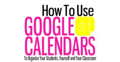 Using Google Calendar To Organize Your Students, Yourself and Your Classroom