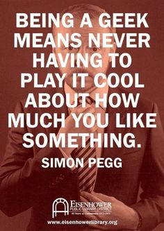 Being a geek means never having to play it cool about how much you like something -- Simon Pegg