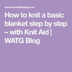 How to knit a basic blanket step by step – with Knit Aid | WATG Blog