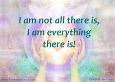 I am not all there is, I am everything there is!