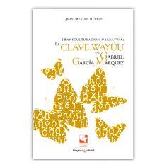 Transculturación narrativa: la clave wayuu en Gabriel García Márquez – Juan Moreno Blanco – Universidad del Valle www.librosyeditores.com Editores y distribuidores.