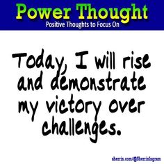Power Thought: Today, I will rise and demonstrate my victory over challenges.