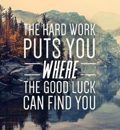 The HARD WORK puts you were  the GOOD LUCK can find you