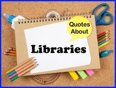 http://www.uniqueteachingresources.com/Quotes-About-Libraries.html for 40  quotes about libraries that you can use for newsletters, a teaching blog, your Facebook page, Pinterest, Twitter, or quotes to post in your classroom or the library.  You'll find FREE downloadable posters for many of these library quotes on this page of Unique Teaching Resources.