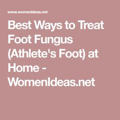 Best Ways to Treat Foot Fungus (Athlete's Foot) at Home - WomenIdeas.net