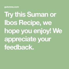 Try this Suman or Ibos Recipe, we hope you enjoy! We appreciate your feedback.