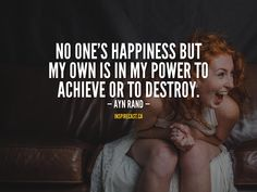 No one's happiness but my own is in my power to achieve or to destroy. Motivation For Today, Jack Welch, Best Selling Novels, Atlas Shrugged, Russian American, Ayn Rand, Entrepreneur Inspiration, Daily Inspiration Quotes, Small Business Marketing
